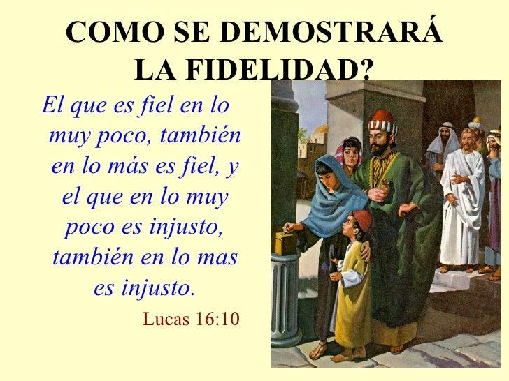 COMO SE DEMOSTRARÁ LA FIDELIDAD? <ul><li>El que es fiel en lo muy poco, también en lo más es fiel, y el que en lo muy poco...