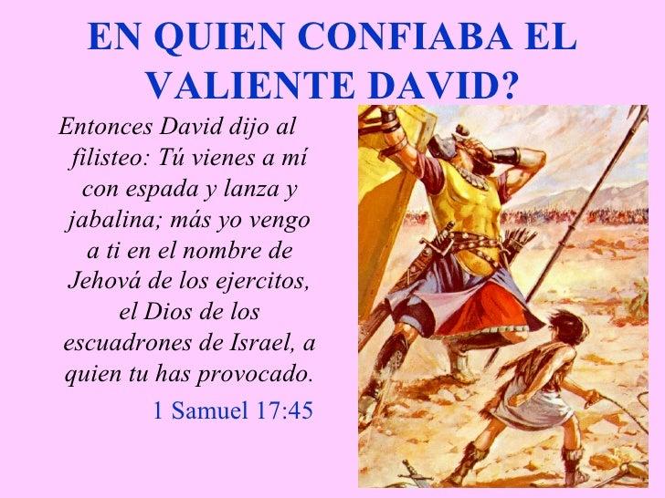 EN QUIEN CONFIABA EL VALIENTE DAVID? <ul><li>Entonces David dijo al filisteo: Tú vienes a mí con espada y lanza y jabalina...
