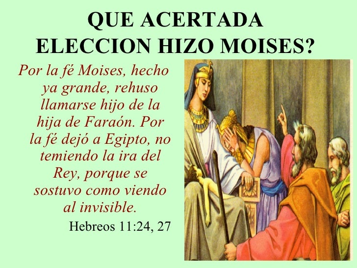 QUE ACERTADA ELECCION HIZO MOISES? <ul><li>Por la fé Moises, hecho ya grande, rehuso llamarse hijo de la hija de Faraón. P...