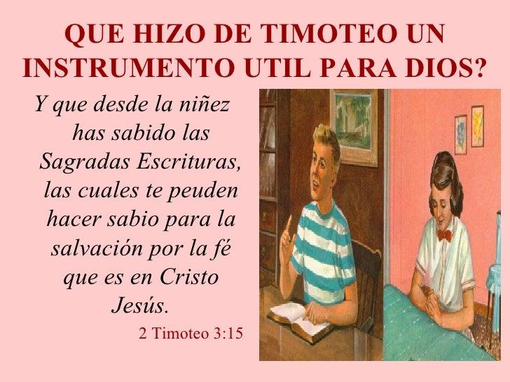 QUE HIZO DE TIMOTEO UN INSTRUMENTO UTIL PARA DIOS? <ul><li>Y que desde la niñez has sabido las Sagradas Escrituras, las cu...