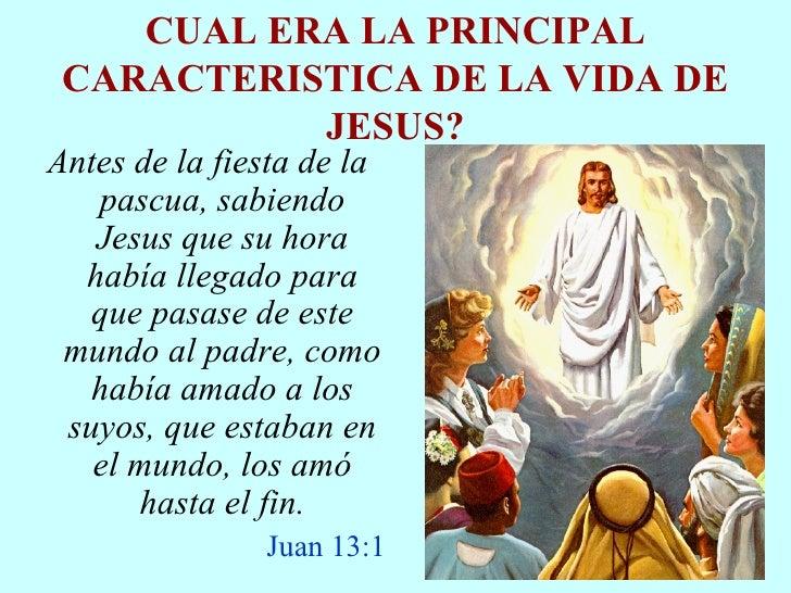 CUAL ERA LA PRINCIPAL CARACTERISTICA DE LA VIDA DE JESUS? <ul><li>Antes de la fiesta de la pascua, sabiendo Jesus que su h...