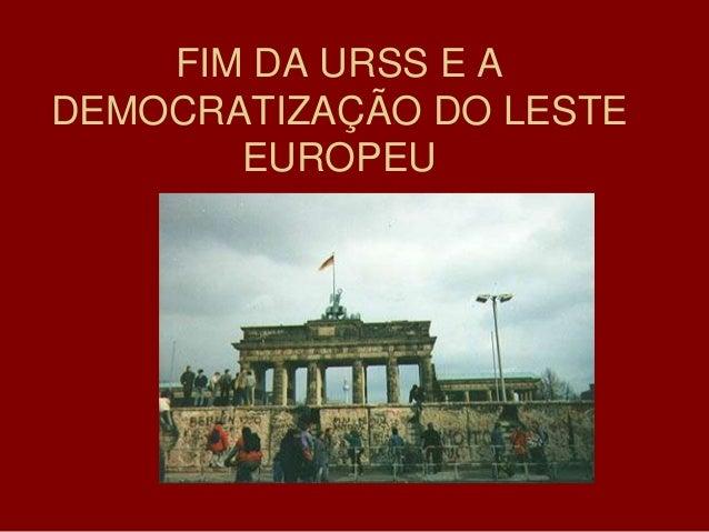 FIM DA URSS E ADEMOCRATIZAÇÃO DO LESTE       EUROPEU