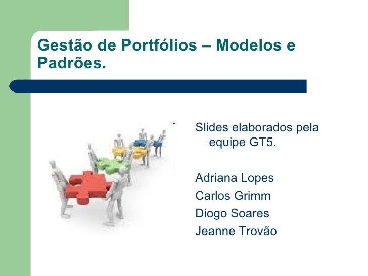 Gestão de Portfólios – Modelos e Padrões. <ul><li>Slides elaborados pela equipe GT5.  </li></ul><ul><li>Adriana Lopes  </l...
