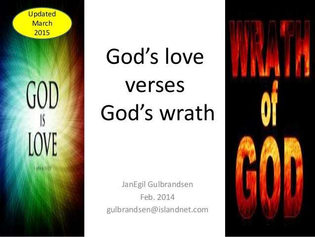 God's love verses God's wrath JanEgil Gulbrandsen Feb. 2014 gulbrandsen@islandnet.com Updated March 2015