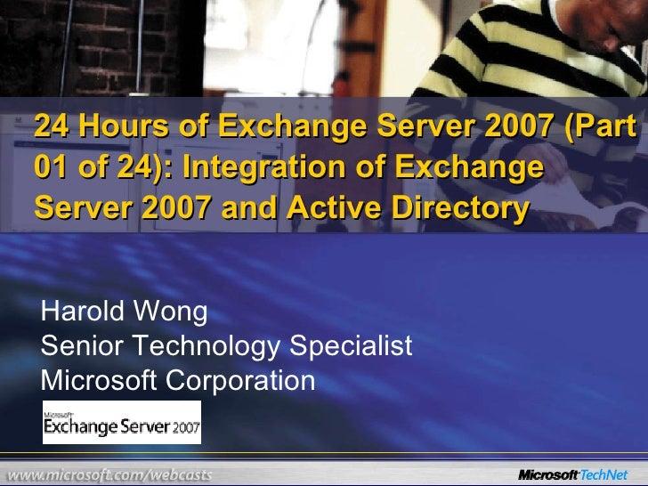 Harold Wong Senior Technology Specialist Microsoft Corporation 24 Hours of Exchange Server 2007 (Part 01 of 24): Integrati...