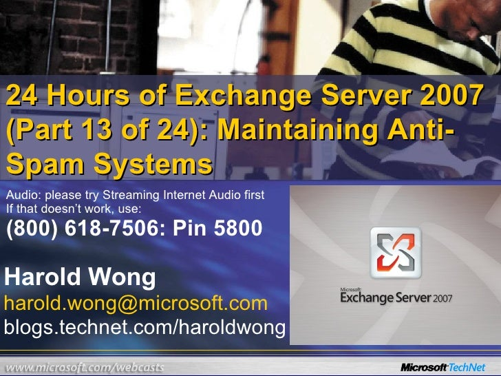 24 Hours of Exchange Server 2007 (Part 13 of 24): Maintaining Anti-Spam Systems Harold Wong [email_address] blogs.technet....