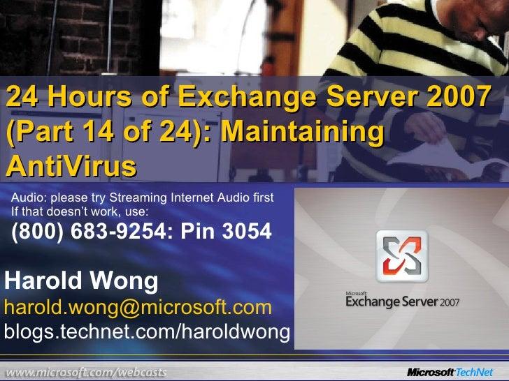 24 Hours of Exchange Server 2007 (Part 14 of 24): Maintaining AntiVirus Harold Wong [email_address] blogs.technet.com/haro...