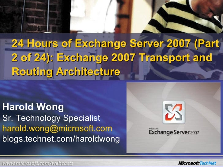 24 Hours of Exchange Server 2007 (Part 2 of 24):  Exchange 2007 Transport and Routing Architecture Harold Wong Sr. Technol...