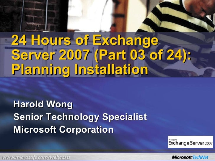 Harold Wong Senior Technology Specialist Microsoft Corporation  24 Hours of Exchange Server 2007 (Part 03 of 24): Planning...