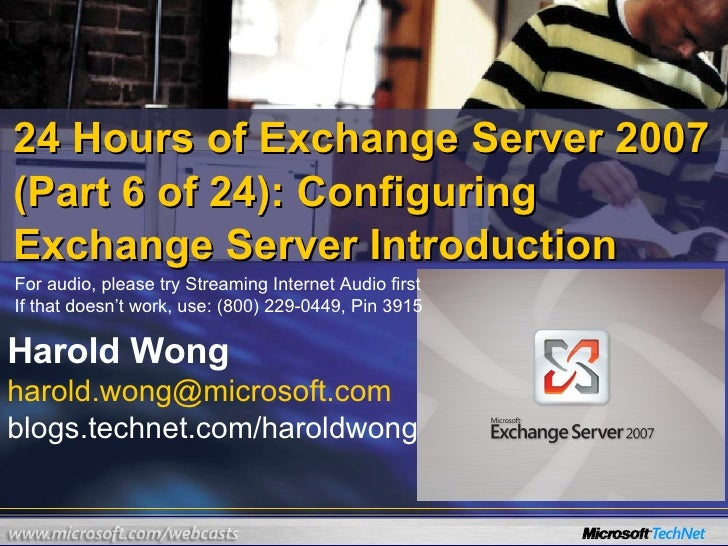24 Hours of Exchange Server 2007 (Part 6 of 24): Configuring Exchange Server Introduction Harold Wong [email_address] blog...