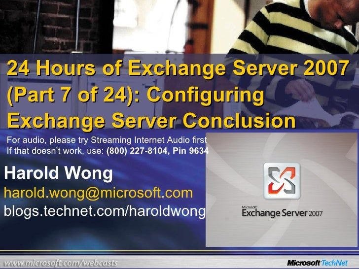 24 Hours of Exchange Server 2007 (Part 7 of 24): Configuring Exchange Server Conclusion Harold Wong [email_address] blogs....