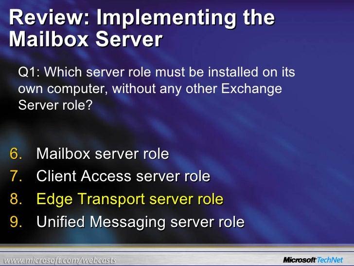 Review: Implementing the Mailbox Server <ul><li>Mailbox server role </li></ul><ul><li>Client Access server role </li></ul>...