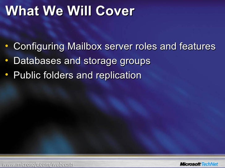 What We Will Cover <ul><li>Configuring Mailbox server roles and features </li></ul><ul><li>Databases and storage groups </...