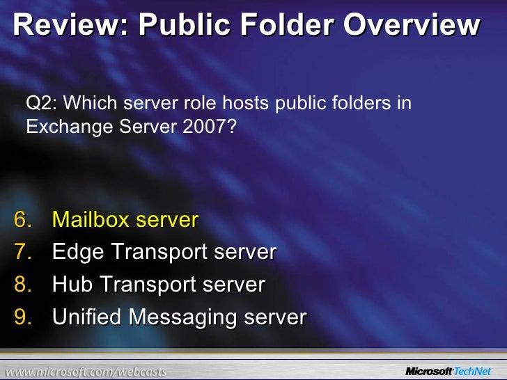 Review: Public Folder Overview <ul><li>Mailbox server </li></ul><ul><li>Edge Transport server  </li></ul><ul><li>Hub Trans...