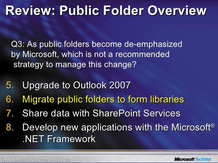 Review: Public Folder Overview <ul><li>Upgrade to Outlook 2007 </li></ul><ul><li>Migrate public folders to form libraries ...