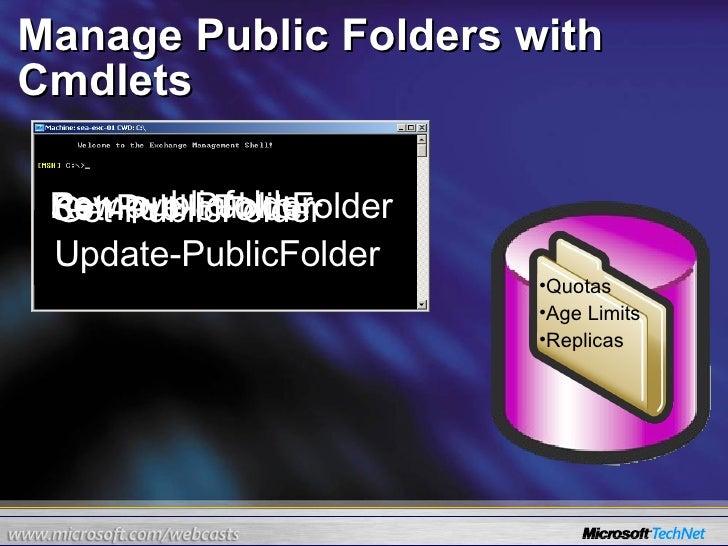 Manage Public Folders with Cmdlets  new-publicfolder Remove-PublicFolder Set-PublicFolder <ul><li>Quotas </li></ul><ul><li...