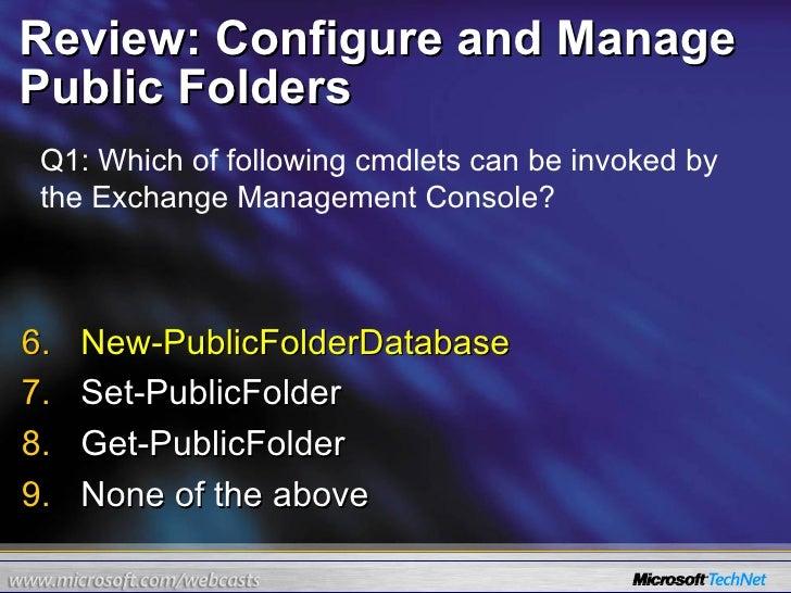 Review: Configure and Manage Public Folders <ul><li>New-PublicFolderDatabase </li></ul><ul><li>Set-PublicFolder </li></ul>...