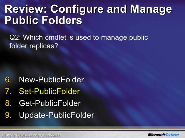 Review: Configure and Manage Public Folders <ul><li>New-PublicFolder </li></ul><ul><li>Set-PublicFolder </li></ul><ul><li>...