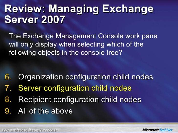Review: Managing Exchange Server 2007 <ul><li>Organization configuration child nodes </li></ul><ul><li>Server configuratio...