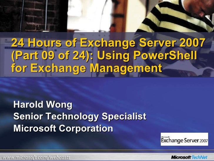 Harold Wong Senior Technology Specialist Microsoft Corporation 24 Hours of Exchange Server 2007 (Part 09 of 24): Using Pow...