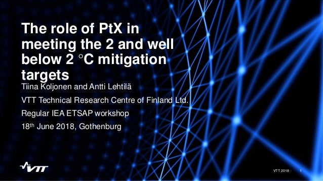 The role of PtX in meeting the 2 and well below 2 °C mitigation targets 1VTT 2018 Tiina Koljonen and Antti Lehtilä VTT Tec...