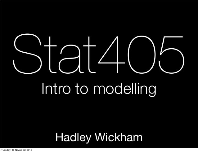 Hadley Wickham Stat405Intro to modelling Tuesday, 16 November 2010