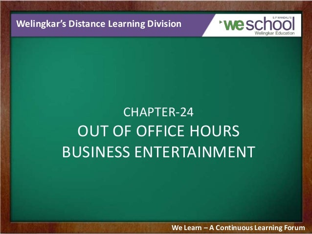Welingkar's Distance Learning Division CHAPTER-24 OUT OF OFFICE HOURS BUSINESS ENTERTAINMENT We Learn – A Continuous Learn...