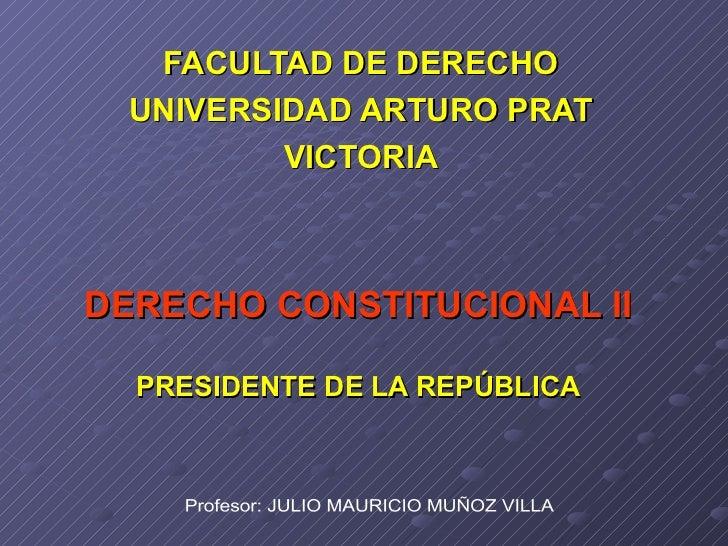 DERECHO CONSTITUCIONAL II PRESIDENTE DE LA REPÚBLICA FACULTAD DE DERECHO UNIVERSIDAD ARTURO PRAT VICTORIA Profesor: JULIO ...