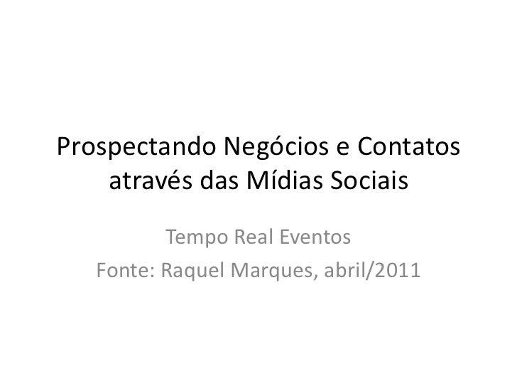 Prospectando Negócios e Contatos através das Mídias Sociais<br />Tempo Real Eventos<br />Fonte: Raquel Marques, abril/2011...
