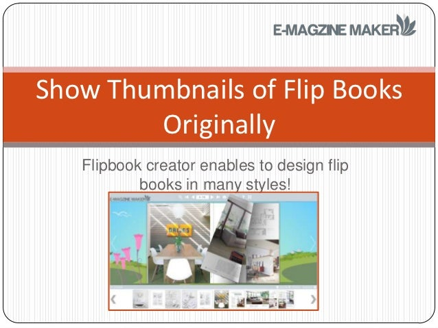 Show Thumbnails of Flip Books        Originally   Flipbook creator enables to design flip           books in many styles!