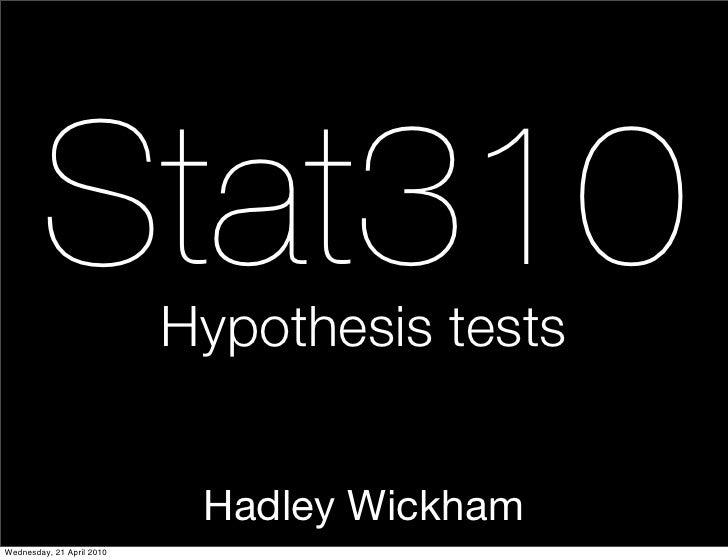 Stat310            Hypothesis tests                               Hadley Wickham Wednesday, 21 April 2010