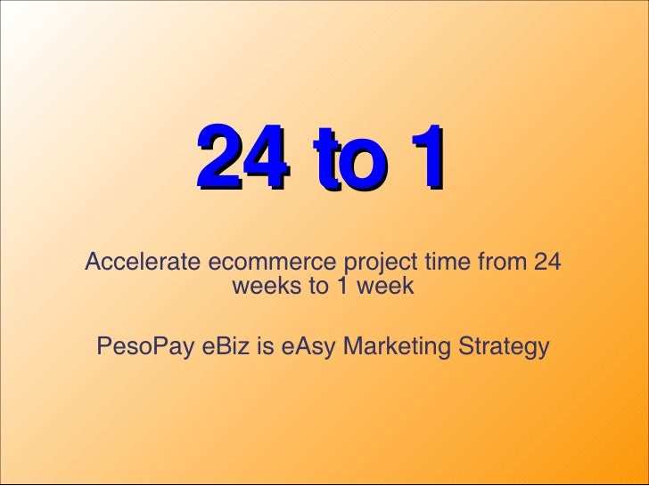24 to 1 Accelerate ecommerce project time from 24 weeks to 1 week PesoPay eBiz is eAsy Marketing Strategy