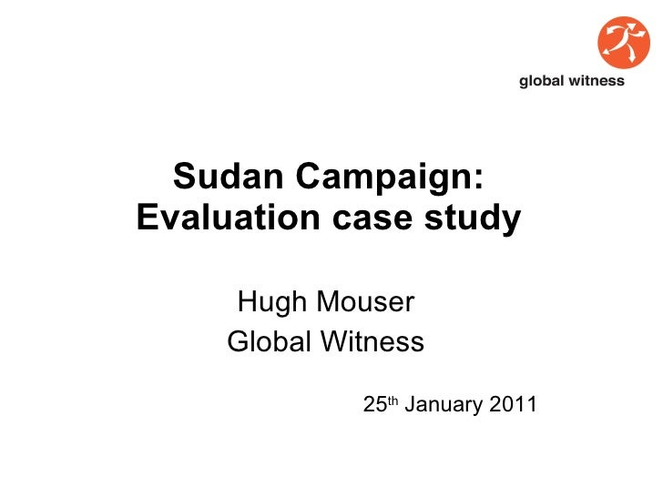 S u dan Campaign: Evaluation case study Hugh Mouser Global Witness 25 th  January 2011