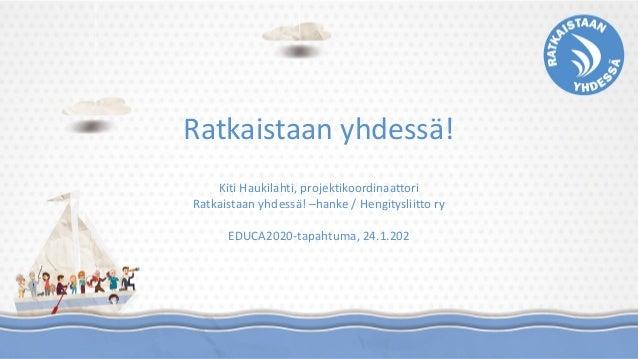 Ratkaistaan yhdessä! Kiti Haukilahti, projektikoordinaattori Ratkaistaan yhdessä! –hanke / Hengitysliitto ry EDUCA2020-tap...