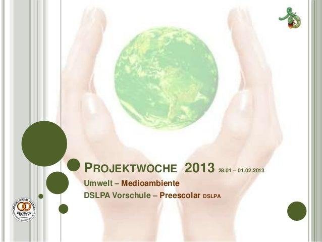 PROJEKTWOCHE 2013                28.01 – 01.02.2013Umwelt – MedioambienteDSLPA Vorschule – Preescolar DSLPA