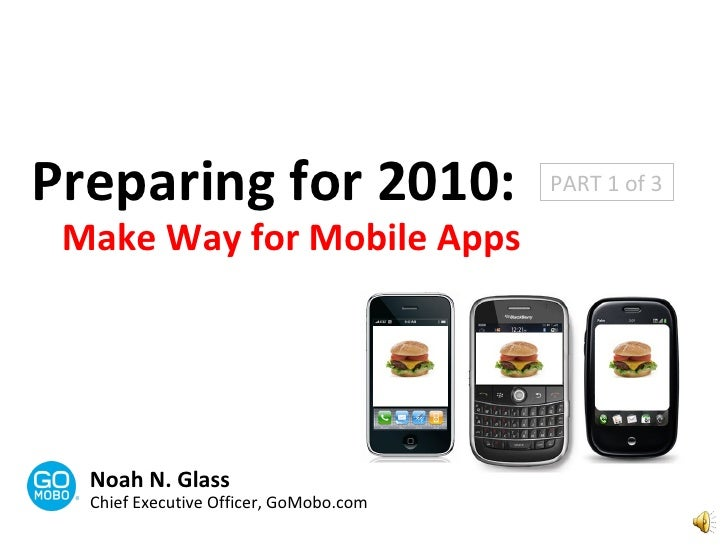 Preparing for 2010: Make Way for Mobile Apps Noah N. Glass Chief Executive Officer, GoMobo.com PART 1 of 3
