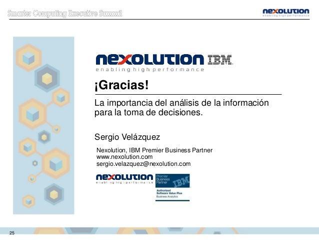 ¡Gracias! La importancia del análisis de la información para la toma de decisiones. Sergio Velázquez Nexolution, IBM Premi...
