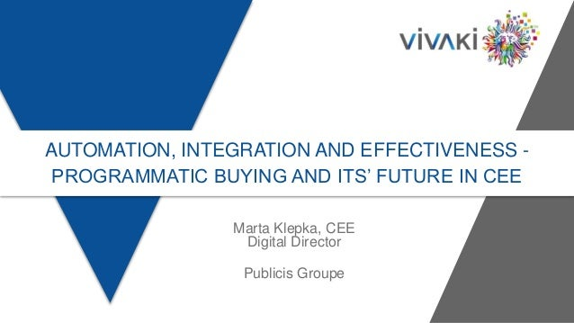 AUTOMATION, INTEGRATION AND EFFECTIVENESS - PROGRAMMATIC BUYING AND ITS' FUTURE IN CEE Marta Klepka, CEE Digital Director ...