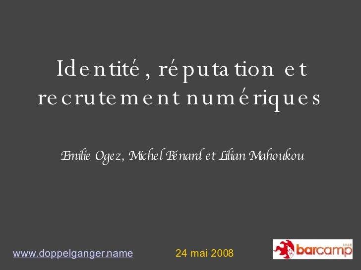Identité, réputation et recrutement numériques www.doppelganger.name 24 mai 2008 Emilie Ogez, Michel Bénard et Lilian Maho...