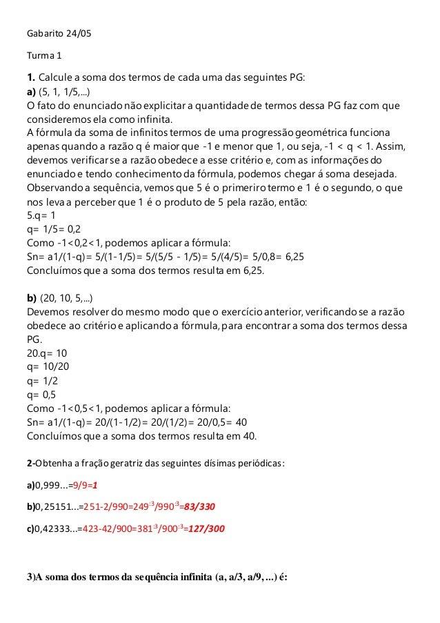 Gabarito 24/05  Turma 1  1. Calcule a soma dos termos de cada uma das seguintes PG:  a) (5, 1, 1/5,...)  O fato do enuncia...