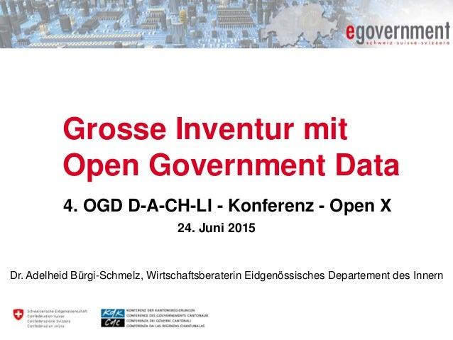 Grosse Inventur mit Open Government Data 4. OGD D-A-CH-LI - Konferenz - Open X 24. Juni 2015 Dr. Adelheid Bürgi-Schmelz, W...
