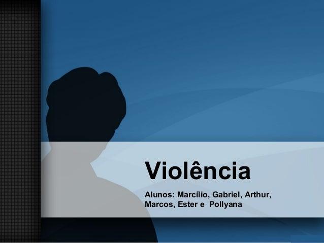Violência Alunos: Marcílio, Gabriel, Arthur, Marcos, Ester e Pollyana