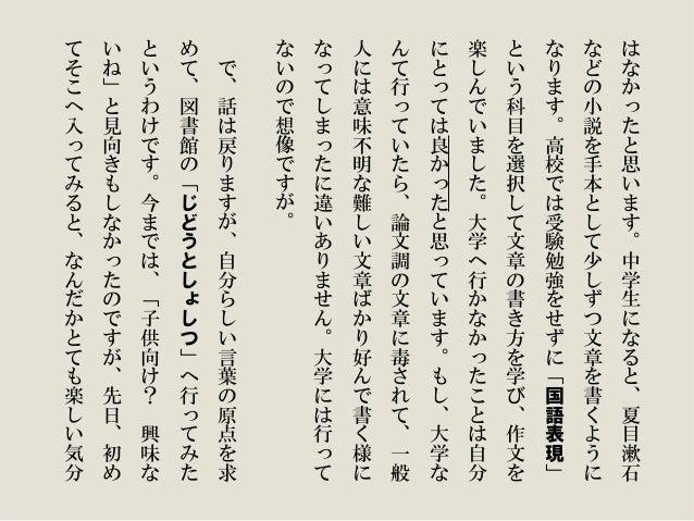 は な か っ た と 思 い ま す 。 中 学 生 に な る と 、 夏 目 漱 石 な ど の 小 説 を 手 本 と し て 少 し ず つ 文 章 を 書 く よ う に な り ま す 。 高 校 で は 受 験 勉 強 を せ ...