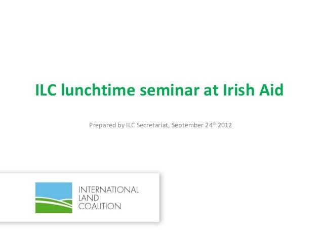 ILC lunchtime seminar at Irish Aid       Prepared by ILC Secretariat, September 24th 2012