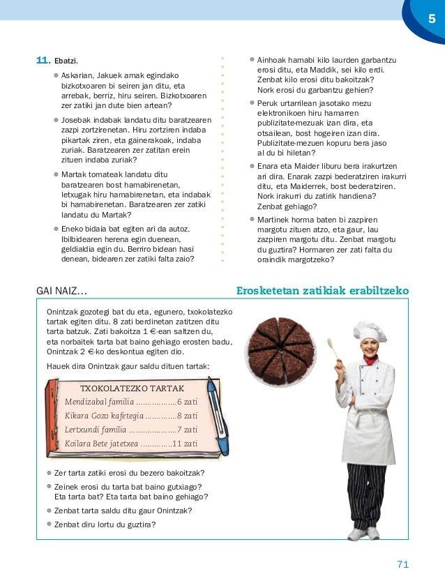 71 5 Onintzak gozotegi bat du eta, egunero, txokolatezko tartak egiten ditu. 8 zati berdinetan zatitzen ditu tarta batzuk....