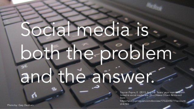 Source:Payne, E. (2015,Aug 08). Teens' poor mental health linked to social media use. The Ottawa Citizen Retrieved from ht...