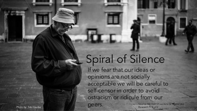 Photo by: Tobi Gaulke Spiral of Silence If we fear that our ideas or opinions are not socially acceptable we will be caref...