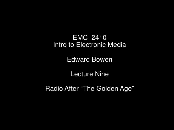"""EMC  2410<br />Intro to Electronic Media<br />Edward Bowen<br />Lecture Nine<br />Radio After """"The Golden Age""""<br />"""