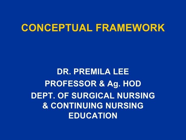 CONCEPTUAL FRAMEWORK DR. PREMILA LEE PROFESSOR & Ag. HOD DEPT. OF SURGICAL NURSING & CONTINUING NURSING EDUCATION