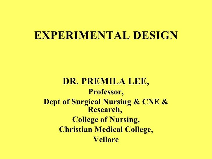 EXPERIMENTAL DESIGN DR. PREMILA LEE, Professor, Dept of Surgical Nursing & CNE & Research,  College of Nursing, Christian ...